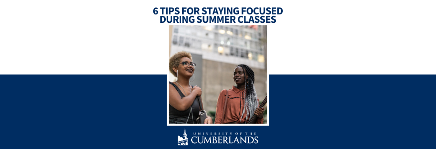 6 Tips for Staying Focused During Summer Classes - University of the Cumberlands