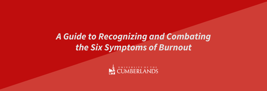 A Guide to Recognizing and Combating the Six Symptoms of Burnout - University of the Cumberlands